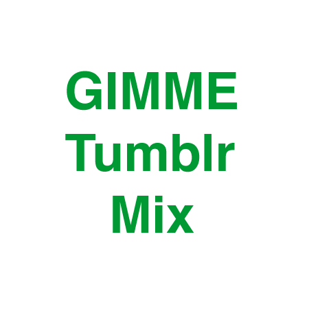 GIMME Tumblr Mix