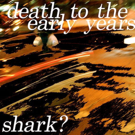 Death to the Early Years by Shark?