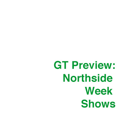 GT Preview: Northside Week Shows