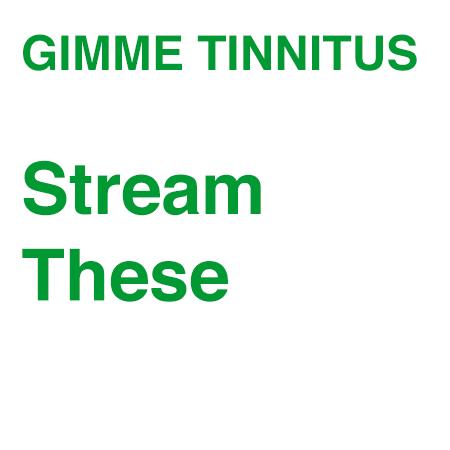 GIMME TINNITUS Stream These